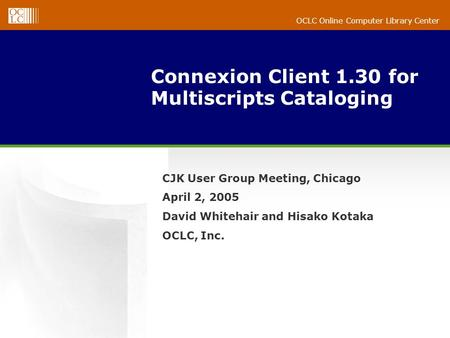 OCLC Online Computer Library Center Connexion Client 1.30 for Multiscripts Cataloging CJK User Group Meeting, Chicago April 2, 2005 David Whitehair and.