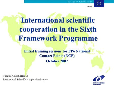 International scientific cooperation in the Sixth Framework Programme Initial training sessions for FP6 National Contact Points (NCP) October 2002 Thomas.