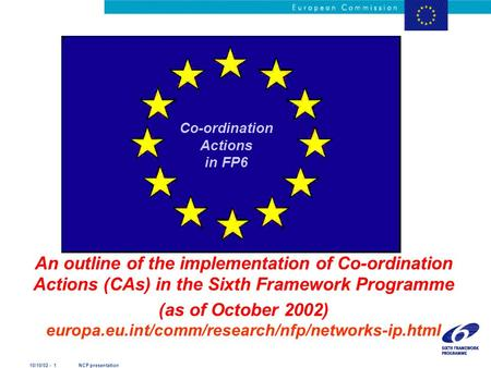 10/10/02 - 1 NCP presentation An outline of the implementation of Co-ordination Actions (CAs) in the Sixth Framework Programme (as of October 2002) europa.eu.int/comm/research/nfp/networks-ip.html.