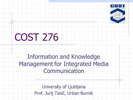 COST 276 Information and Knowledge Management for Integrated Media Communication University of Ljubljana Prof. Jurij Tasič, Urban Burnik.