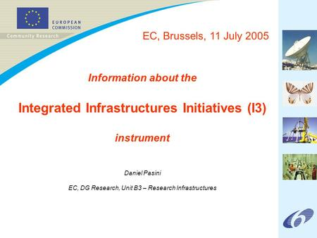 Information about the Integrated Infrastructures Initiatives (I3) instrument Daniel Pasini EC, DG Research, Unit B3 – Research Infrastructures EC, Brussels,