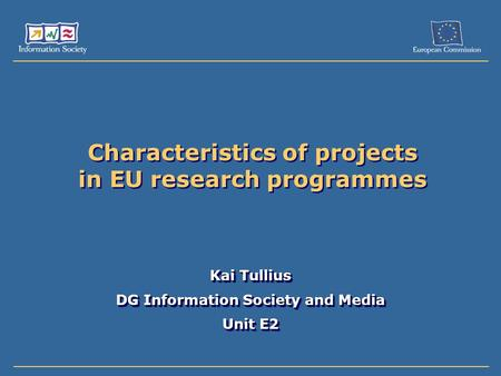 Characteristics of projects in EU research programmes Kai Tullius DG Information Society and Media Unit E2 Kai Tullius DG Information Society and Media.