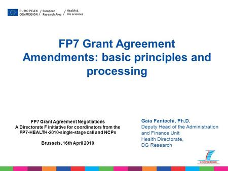 Gaia Fantechi, Ph.D. Deputy Head of the Administration and Finance Unit Health Directorate, DG Research FP7 Grant Agreement Amendments: basic principles.