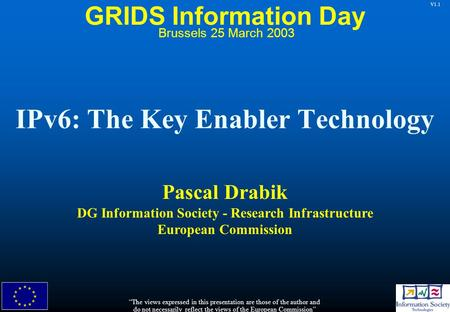 "V1.1 IPv6: The Key Enabler Technology Pascal Drabik DG Information Society - Research Infrastructure European Commission ""The views expressed in this presentation."