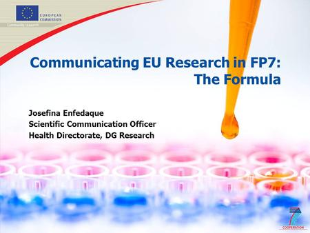 1 Communicating EU Research in FP7: The Formula Josefina Enfedaque Scientific Communication Officer Health Directorate, DG Research.