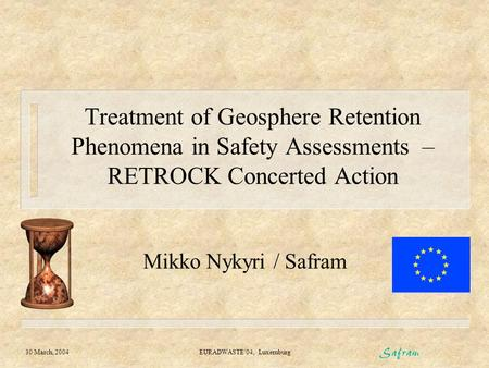 30 March, 2004 EURADWASTE'04, Luxemburg Treatment of Geosphere Retention Phenomena in Safety Assessments – RETROCK Concerted Action Mikko Nykyri / Safram.
