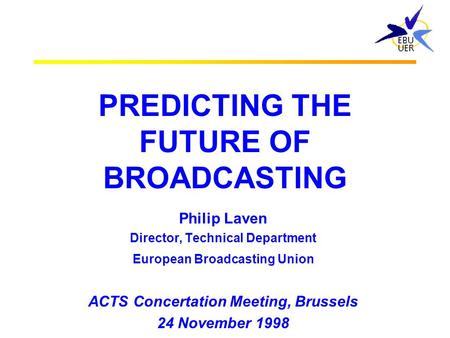 PREDICTING THE FUTURE OF BROADCASTING Philip Laven Director, Technical Department European Broadcasting Union ACTS Concertation Meeting, Brussels 24 November.