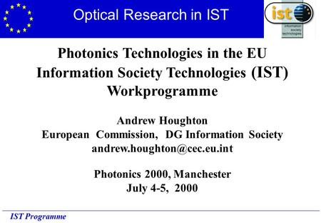 IST Programme Photonics Technologies in the EU Information Society Technologies (IST) Workprogramme Andrew Houghton European Commission, DG Information.