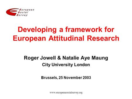 Www.europeansocialsurvey.org Developing a framework for European Attitudinal Research Roger Jowell & Natalie Aye Maung City University London Brussels,
