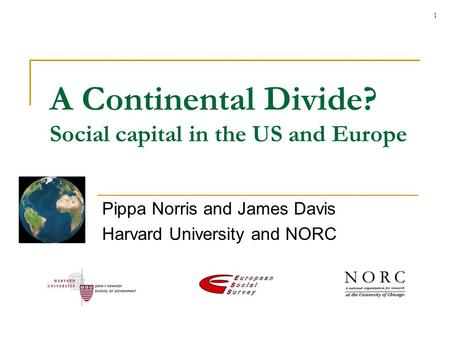 1 A Continental Divide? Social capital in the US and Europe Pippa Norris and James Davis Harvard University and NORC.