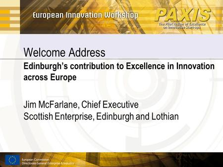 Welcome Address Edinburgh's contribution to Excellence in Innovation across Europe Jim McFarlane, Chief Executive Scottish Enterprise, Edinburgh and Lothian.