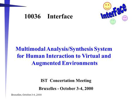 Bruxelles, October 3-4, 2000 10036 Interface Multimodal Analysis/Synthesis System for Human Interaction to Virtual and Augmented Environments IST Concertation.