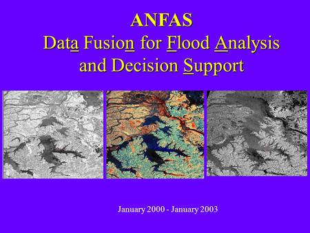 ANFAS Data Fusion for Flood Analysis and Decision Support January 2000 - January 2003.