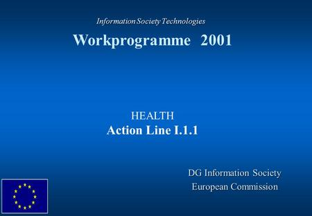 Information Society Technologies Information Society Technologies Workprogramme 2001 DG Information Society European Commission HEALTH Action Line I.1.1.