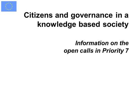 Citizens and governance in a knowledge based society Information on the open calls in Priority 7.