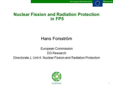 1 Nuclear Fission and Radiation Protection in FP5 Hans Forsström European Commission DG Research Directorate J, Unit 4: Nuclear Fission and Radiation Protection.