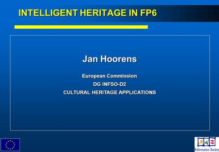 1 Jan Hoorens European Commission DG INFSO-D2 CULTURAL HERITAGE APPLICATIONS INTELLIGENT HERITAGE IN FP6.