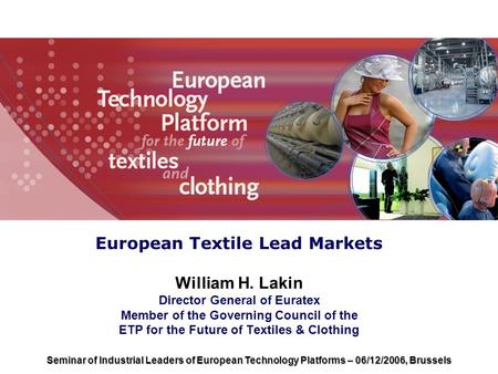European Textile Lead Markets William H. Lakin Director General of Euratex Member of the Governing Council of the ETP for the Future of Textiles & Clothing.