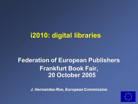 Federation of European Publishers Frankfurt Book Fair, 20 October 2005 J. Hernandez-Ros, European Commission i2010: digital libraries.