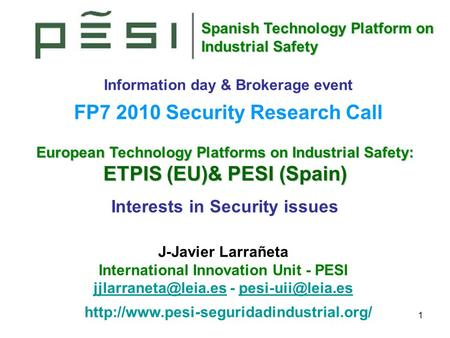 Spanish Technology Platform on Industrial Safety 1 European Technology Platforms on Industrial Safety: ETPIS (EU)& PESI (Spain) Interests in Security issues.