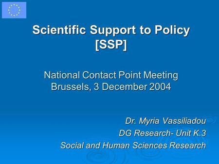 Scientific Support to Policy [SSP] National Contact Point Meeting Brussels, 3 December 2004 Dr. Myria Vassiliadou DG Research- Unit K.3 Social and Human.