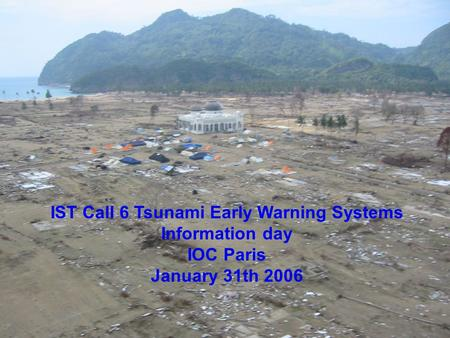 IST Call 6 Tsunami Early Warning Systems Information day IOC Paris January 31th 2006.
