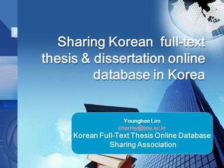 Sharing Korean full-text thesis & dissertation online database in Korea Younghee Lim Korean Full-Text Thesis Online Database Sharing Association.