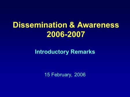 Dissemination & Awareness 2006-2007 Introductory Remarks 15 February, 2006.