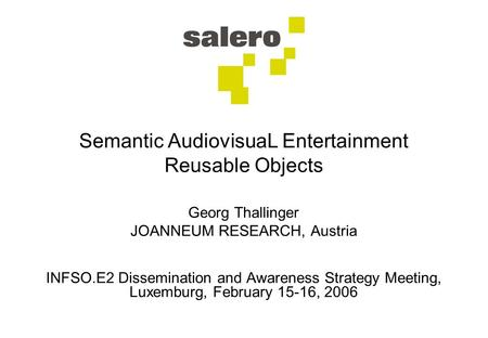 Semantic AudiovisuaL Entertainment Reusable Objects Georg Thallinger JOANNEUM RESEARCH, Austria INFSO.E2 Dissemination and Awareness Strategy Meeting,
