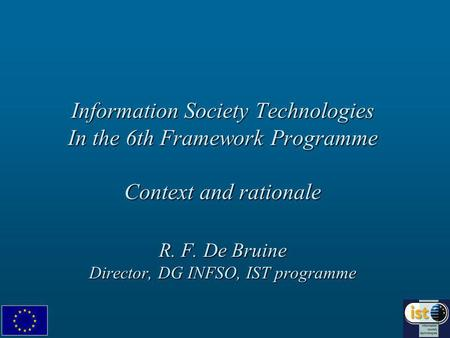 Information Society Technologies In the 6th Framework Programme Context and rationale R. F. De Bruine Director, DG INFSO, IST programme.