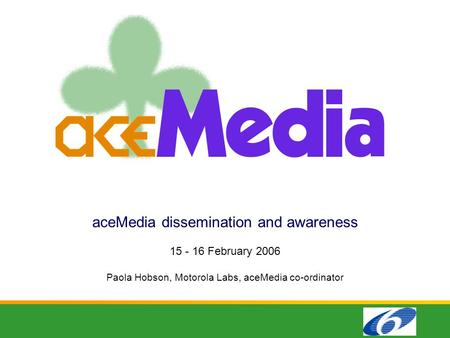 AceMedia dissemination and awareness 15 - 16 February 2006 Paola Hobson, Motorola Labs, aceMedia co-ordinator.