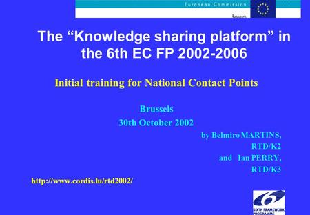 "The ""Knowledge sharing platform"" in the 6th EC FP 2002-2006 Initial training for National Contact Points Brussels 30th October 2002 by Belmiro MARTINS,"