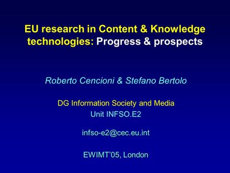 EU <strong>research</strong> in Content & Knowledge technologies: Progress & prospects Roberto Cencioni & Stefano Bertolo DG Information Society and <strong>Media</strong>
