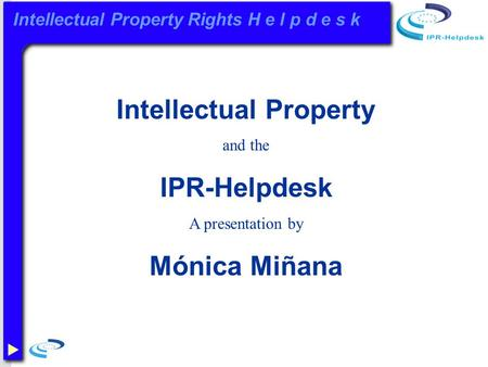 Intellectual Property Rights H e l p d e s k Intellectual Property and the IPR-Helpdesk A presentation by Mónica Miñana.