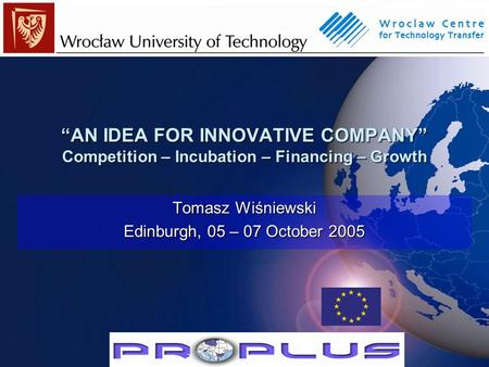 """AN IDEA FOR INNOVATIVE COMPANY"" Competition – Incubation – Financing – Growth Tomasz Wiśniewski Edinburgh, 05 – 07 October 2005."