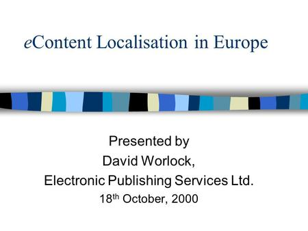 EContent Localisation in Europe Presented by David Worlock, Electronic Publishing Services Ltd. 18 th October, 2000.