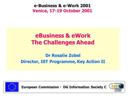 European Commission DG Information Society C e-Business & e-Work 2001 Venice, 17-19 October 2001 eBusiness & eWork The Challenges Ahead Dr Rosalie Zobel.