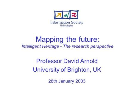 Mapping the future: Intelligent Heritage - The research perspective Professor David Arnold University of Brighton, UK 28th January 2003.