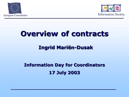 Overview of contracts Ingrid Mariën-Dusak Information Day for Coordinators 17 July 2003.