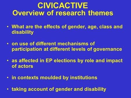 CIVICACTIVE Overview of research themes What are the effects of gender, age, class and disability on use of different mechanisms of participation at different.