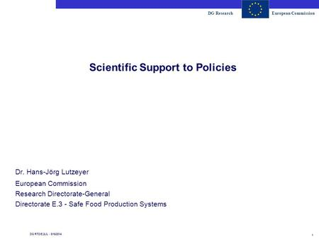 DG ResearchEuropean Commission 1 DG RTD/E.2/JL - 8/16/2014 Scientific Support to Policies Dr. Hans-Jörg Lutzeyer European Commission Research Directorate-General.