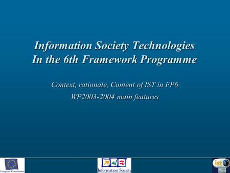 Information Society Technologies In the 6th Framework Programme Context, rationale, Content of IST in FP6 WP2003-2004 main features.