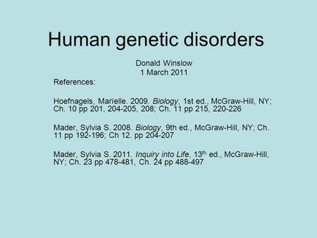 Human genetic disorders Donald Winslow 1 March 2011 References: Hoefnagels, Marïelle. 2009. Biology, 1st ed., McGraw-Hill, NY; Ch. 10 pp 201, 204-205,