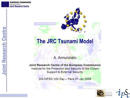 The JRC Tsunami Model A. Annunziato Joint Research Centre of the European Commission Institute for the Protection and Security of the Citizen Support.