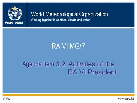 World Meteorological Organization Working together in weather, climate and water WMO OMM WMO www.wmo.int Agenda Item 3.2 : Activities of the RA VI President.