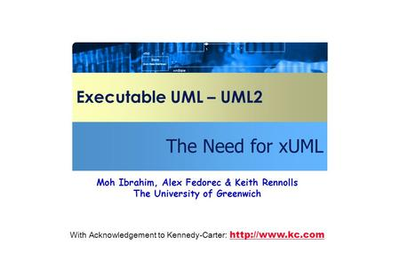 Executable UML – UML2 The Need for xUML With Acknowledgement to Kennedy-Carter:   Moh Ibrahim, Alex Fedorec & Keith Rennolls.