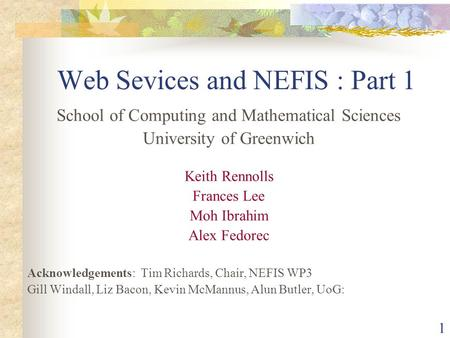 1 Web Sevices and NEFIS : Part 1 School of Computing and Mathematical Sciences University of Greenwich Keith Rennolls Frances Lee Moh Ibrahim Alex Fedorec.