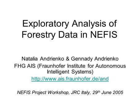 Exploratory Analysis of Forestry Data in NEFIS Natalia Andrienko & Gennady Andrienko FHG AIS (Fraunhofer Institute for Autonomous Intelligent Systems)