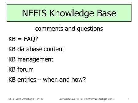 NEFIS WP3 workshop 6.11.2003Jarmo Saarikko NEFIS KB comments and questions1 NEFIS Knowledge Base comments and questions KB = FAQ? KB database content KB.