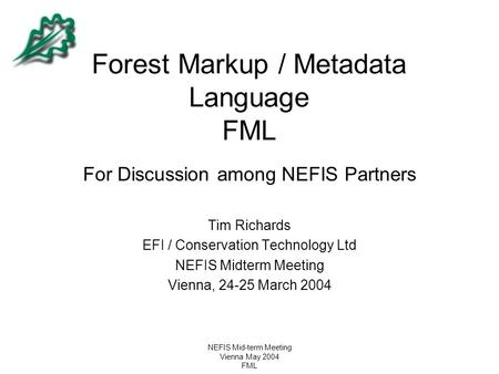 NEFIS Mid-term Meeting Vienna May 2004 FML Forest Markup / Metadata Language FML For Discussion among NEFIS Partners Tim Richards EFI / Conservation Technology.